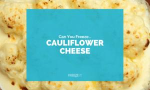 Can You Freeze Cauliflower Cheese