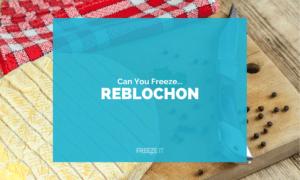Can You Freeze Reblochon Cheese
